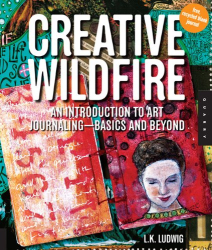 L.K. Ludwig: Creative Wildfire: An Introduction to Art Journaling - Basics and Beyond