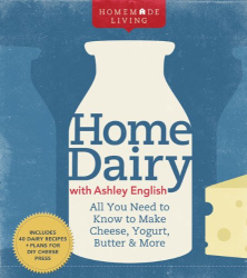 Ashley English: Homemade Living: Home Dairy with Ashley English: All You Need to Know to Make Cheese, Yogurt, Butter & More