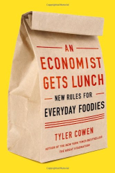 Tyler Cowen: An Economist Gets Lunch: New Rules for Everyday Foodies