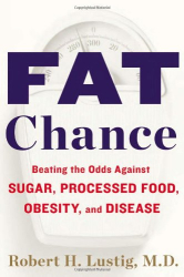 Robert H. Lustig: Fat Chance: Beating the Odds Against Sugar, Processed Food, Obesity, and Disease