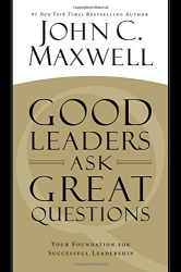 John C. Maxwell: Good Leaders Ask Great Questions: Your Foundation for Successful Leadership