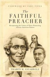Thabiti M. Anyabwile: The Faithful Preacher: Recapturing the Vision of Three Pioneering African-American Pastors