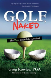 Greg Rowley, PGA: Golf, Naked: The Bare Essentials Revealed