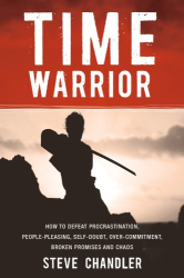Steve Chandler: Time Warrior: How to defeat procrastination, people pleasing, self-doubt, overcommitment, broken promises and chaos
