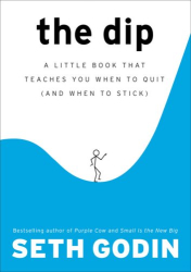Seth Godin: The Dip: A Little Book That Teaches You When to Quit (and When to Stick)