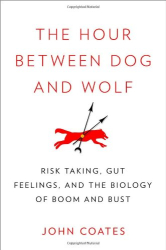 John Coates: The Hour Between Dog and Wolf: Risk Taking, Gut Feelings and the Biology of Boom and Bust
