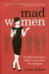 Jane Maas: Mad Women: The Other Side of Life on Madison Avenue in the '60s and Beyond