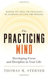 Thomas M. Sterner: The Practicing Mind: Developing Focus and Discipline in Your Life - Master Any Skill or Challenge by Learning to Love the Process