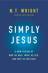 N. T. Wright: Simply Jesus: A New Vision of Who He Was, What He Did, and Why He Matters