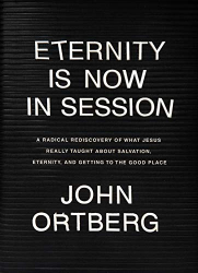John Ortberg: Eternity Is Now in Session: A Radical Rediscovery of What Jesus Really Taught about Salvation, Eternity, and Getting to the Good Place