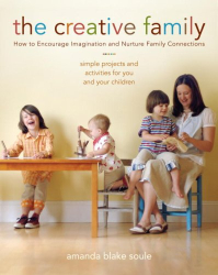 Amanda Blake Soule: The Creative Family: How to Encourage Imagination and Nurture Family Connections