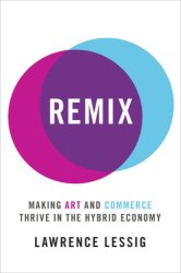 : <i>Remix: Making Art and Commerce Thrive in the Hybrid Economy</i> by Lawrence Lessig