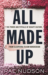 Rae Nudson: All Made Up: The Power and Pitfalls of Beauty Culture, from Cleopatra to Kim Kardashian