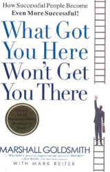 Marshall Goldsmith: What Got You Here Won't Get You There: How Successful People Become Even More Successful