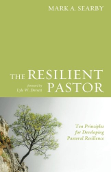 Mark A. Searby: The Resilient Pastor: Ten Principles for Developing Pastoral Resilience