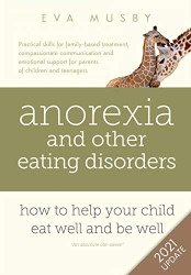 Musby, Eva: Anorexia and other Eating Disorders: how to help your child eat well and be well: Practical solutions, compassionate communication tools and emotional support for parents of children and teenagers