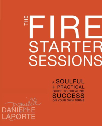 Danielle LaPorte: The Fire Starter Sessions: A Soulful + Practical Guide to Creating Success on Your Own Terms