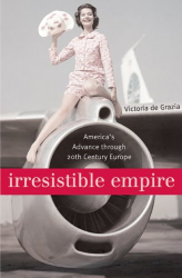 Victoria De Grazia: Irresistible Empire: America's Advance Through Twentieth-Century Europe