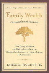 James E. Hughes Jr.: Family Wealth--Keeping It in the Family: How Family Members and Their Advisers Preserve Human, Intellectual, and Financial Assets for Generations
