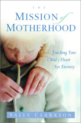 Sally Clarkson: The Mission of Motherhood: Touching Your Child's Heart for Eternity