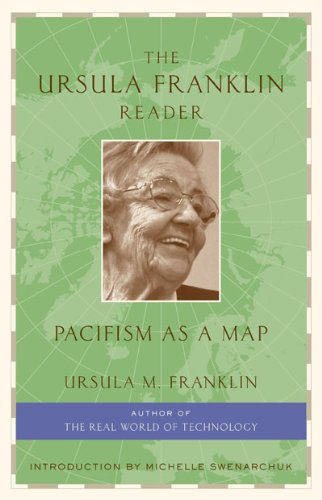 The Ursula Franklin reader: pacifism as a map Feminist, educator, Quaker, and physicist, Ursula Franklin has long been considered one of Canada's foremost advocates and practitioners of pacifism. The Ursula Franklin Reader: Pacifism as a Map is a comprehensive collection of her work, and demonstrates subtle, yet critical, linkages across a range of subjects: the pursuit of peace and social justice, theology, feminism, environmental protection, education, government, and citizen activism. This thoughtful collection, drawn from more than four decades of research and teaching, brings readers into an intimate discussion with Franklin, and makes a passionate case for how to build a society centered around peace.