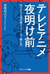 津堅 信之: テレビアニメ夜明け前―知られざる関西圏アニメーション興亡史