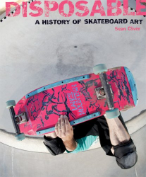 : Disposable: A History of Skateboard Art