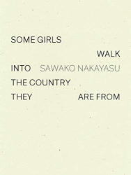 Nakayasu, Sawako: Some Girls Walk into the Country They Are From