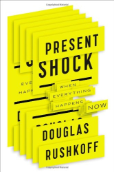 Douglas Rushkoff: Present Shock: When Everything Happens Now