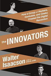 Walter Isaacson: The Innovators: How a Group of Hackers, Geniuses, and Geeks Created the Digital Revolution