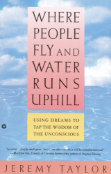 Jeremy Taylor: Where People Fly and Water Runs Uphill: Using Dreams to Tap the Wisdom of the Unconscious