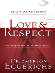 Dr. Emerson Eggerichs: Love & Respect: The Love She Most Desires, The Respect He Desperately Needs
