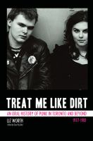 Treat me like dirt an oral history of punk in Toronto and beyond 1977-1981